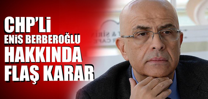 CHP'li Enis Berberoğlu hakkında flaş karar!