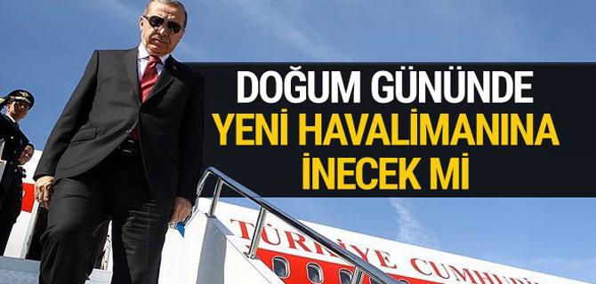 Erdoğan, doğum gününde yeni havalimanına inecek mi?