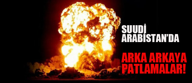 Suudi Arabistan'da peş peşe patlamalar!!