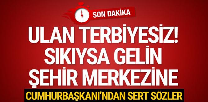 Cumhurbaşkanı Erdoğan: Sıkıysa şehir merkezine gelin
