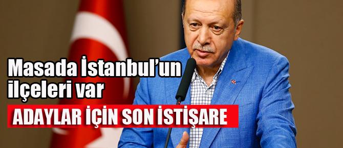 Adaylar için son istişare! İstanbul'un ilçeleri masaya geliyor..