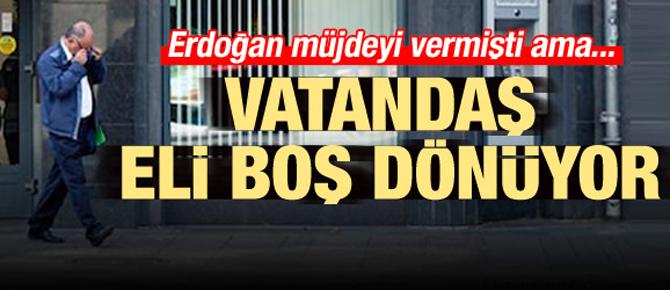 Erdoğan müjdeyi verdi ama vatandaş eli boş dönüyor