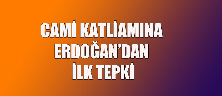 Cami katliamına Erdoğan'dan ilk tepki!