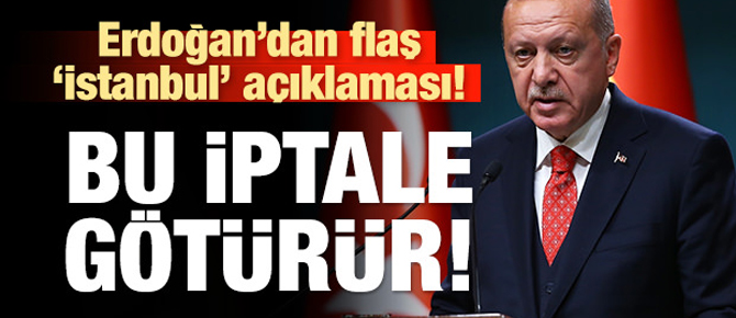 Erdoğan'dan İstanbul açıklaması! Bu iptale götürür