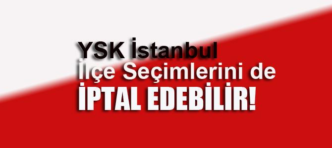 YSK O maddeden giderse.. İstanbul ilçe seçimleri de iptal edilebilir!