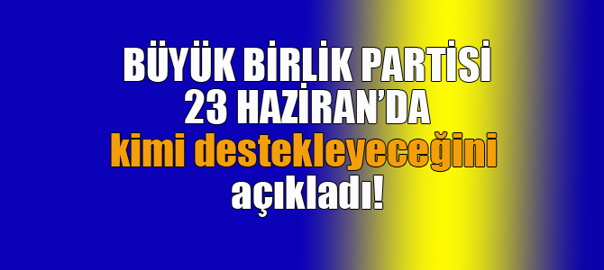 Büyük Birlik Partisi 23 Haziran'da kimi destekleyecek?