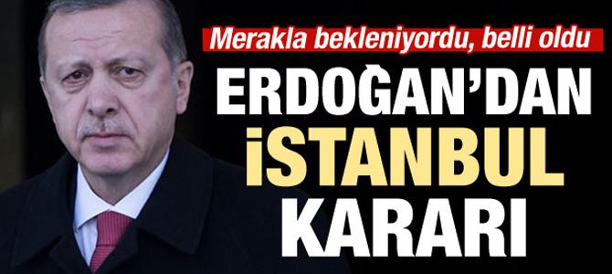 Erdoğan'ın merakla beklenen İstanbul kararı