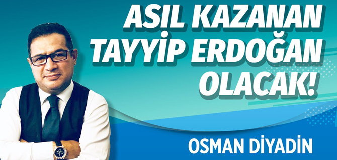Asıl kazanan Tayyip Erdoğan olacak!