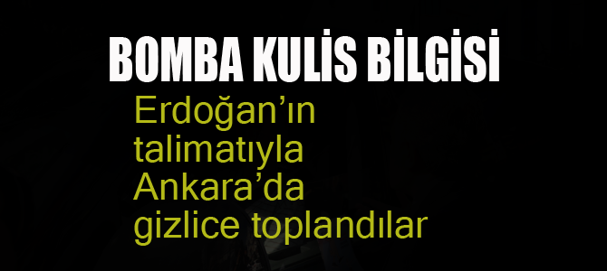 Erdoğan'ın talimatıyla Ankara'da gizli toplantılar yapıldı