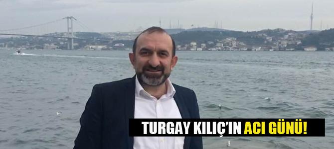 Turgay Kılıç'ın acı günü!