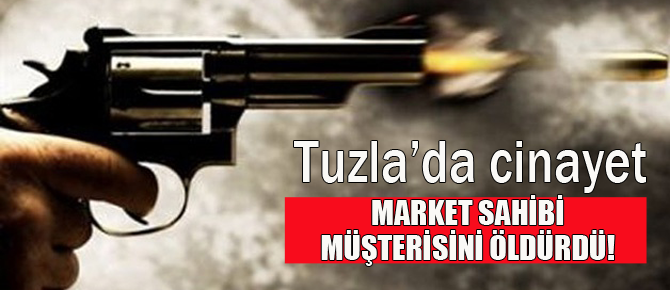 Tuzla'da market sahibi müşterisini öldürdü!