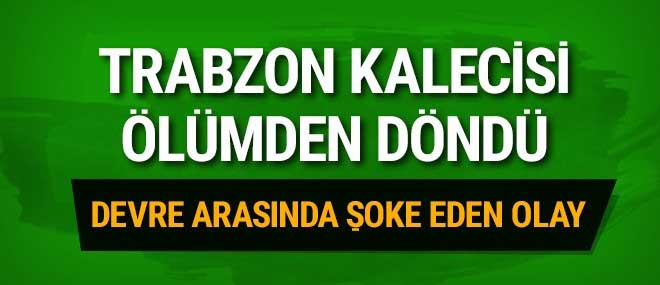 Trabzonspor kalecisi ölümden döndü!
