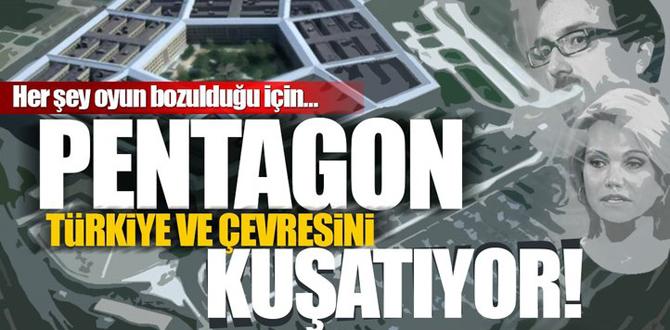"""""""Pentagon Türkiye ve çevresini kuşatıyor"""""""