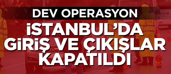 İstanbul'da dev operasyon, giriş ve çıkışlar kapatıldı