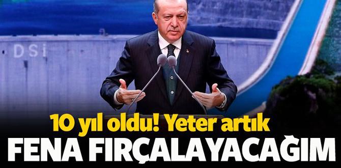 Erdoğan: Yeter artık fena fırçalayacağım