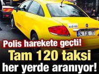 Polis harekete geçti! 120 taksi her yerde aranıyor