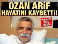 Ozan Arif hayatını kaybetti!