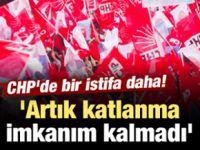 CHP'de bir istifa daha! 'Artık katlanma imkanım kalmadı'