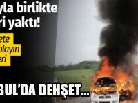 İstanbul'da arabayla birlikte kadını diri diri yaktı!