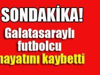 Galatasaraylı futbolcu hayatını kaybetti